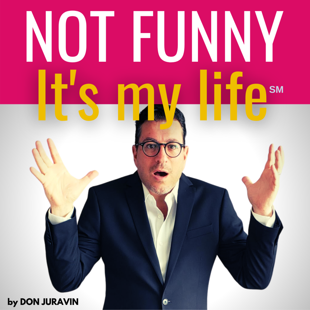NOT FUNNY. It's my life! by DON JURAVIN